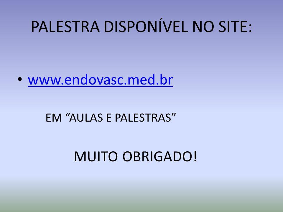 PALESTRA DISPONÍVEL NO SITE: www.endovasc.med.br EM AULAS E PALESTRAS MUITO OBRIGADO!