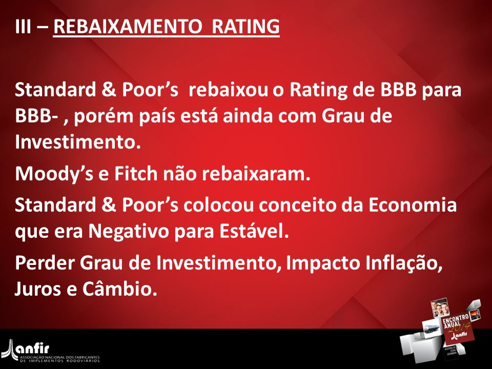 III – REBAIXAMENTO RATING Standard & Poors rebaixou o Rating de BBB para BBB-, porém país está ainda com Grau de Investimento. Moodys e Fitch não reba