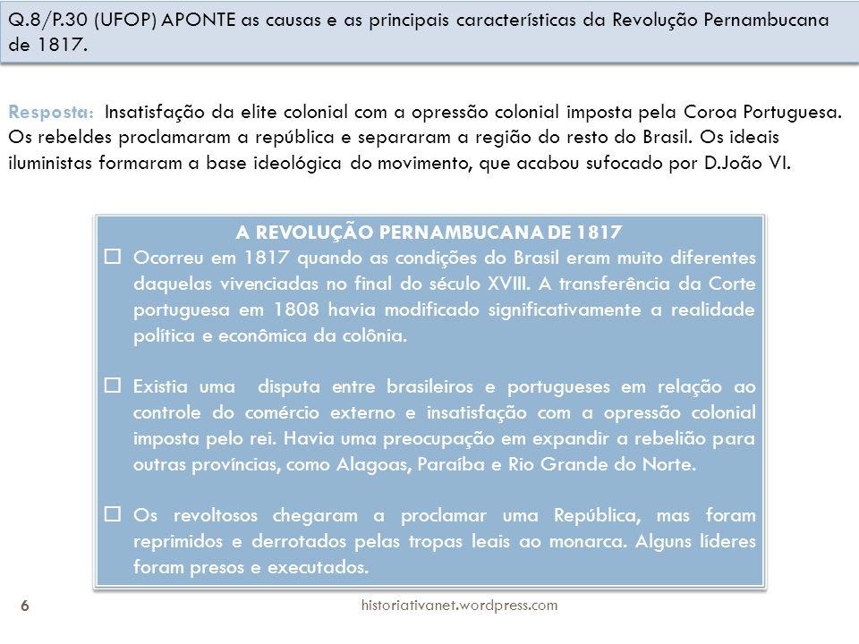 historiativanet.wordpress.com 6 Q.8/P.30 (UFOP) APONTE as causas e as principais características da Revolução Pernambucana de 1817. Resposta: Insatisf