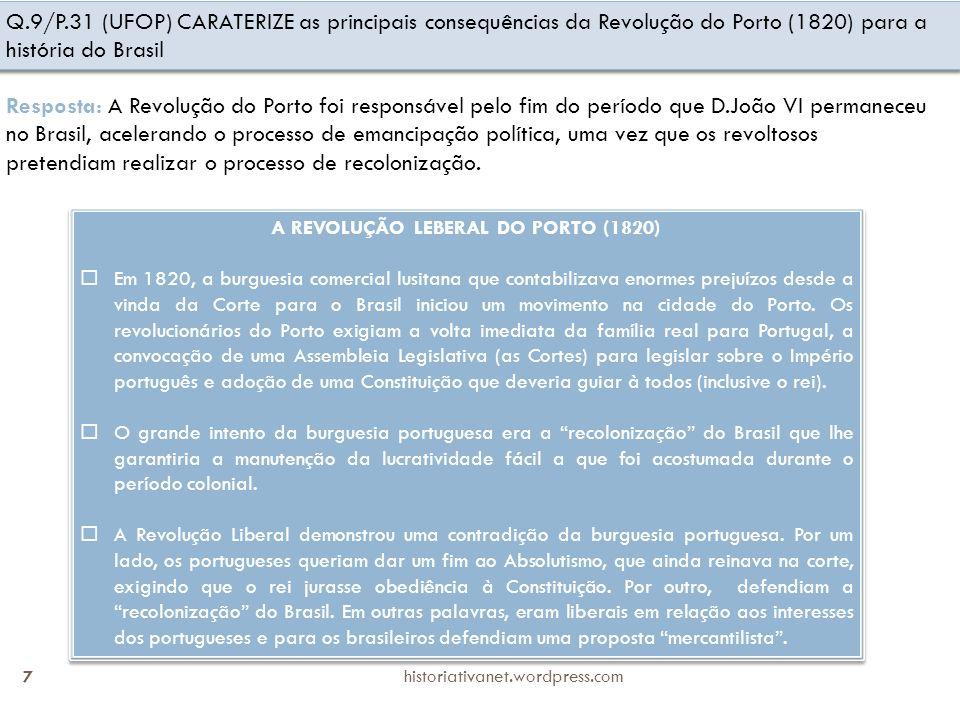 historiativanet.wordpress.com 7 Q.9/P.31 (UFOP) CARATERIZE as principais consequências da Revolução do Porto (1820) para a história do Brasil Resposta: A Revolução do Porto foi responsável pelo fim do período que D.João VI permaneceu no Brasil, acelerando o processo de emancipação política, uma vez que os revoltosos pretendiam realizar o processo de recolonização.