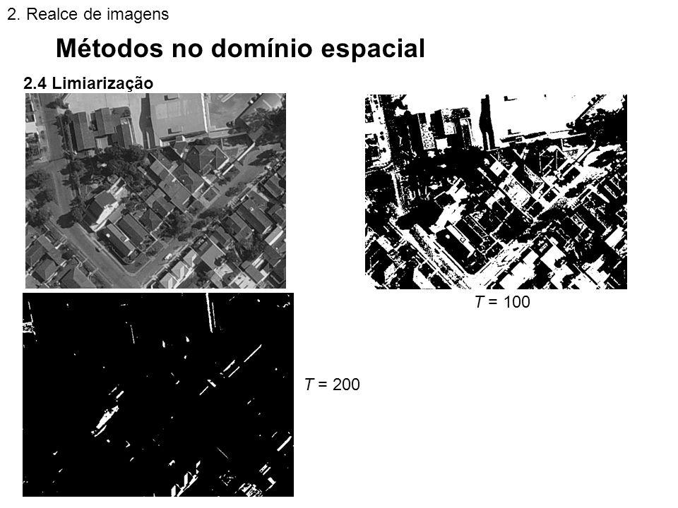 2.4 Limiarização Métodos no domínio espacial 2. Realce de imagens T = 100 T = 200