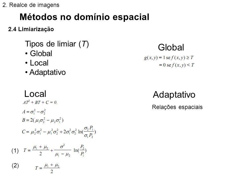 2.4 Limiarização Métodos no domínio espacial 2. Realce de imagens Tipos de limiar (T) Global Local Adaptativo Global Local Adaptativo (1) (2) Relações