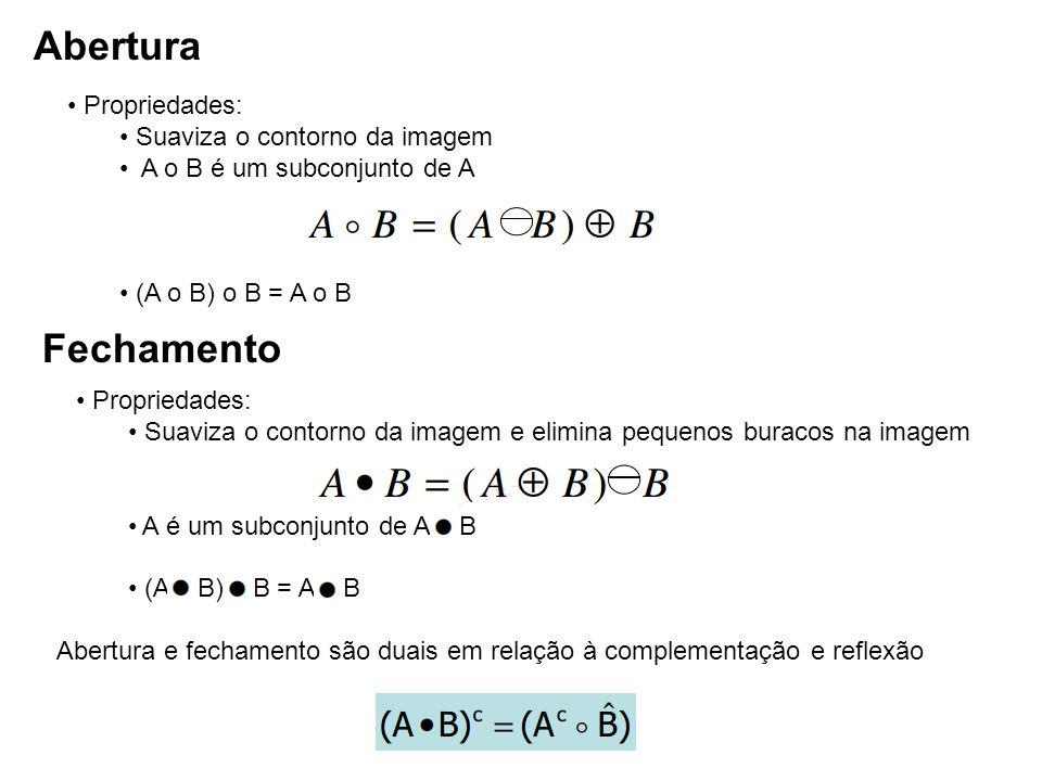 Abertura Propriedades: Suaviza o contorno da imagem A o B é um subconjunto de A (A o B) o B = A o B Fechamento Propriedades: Suaviza o contorno da ima