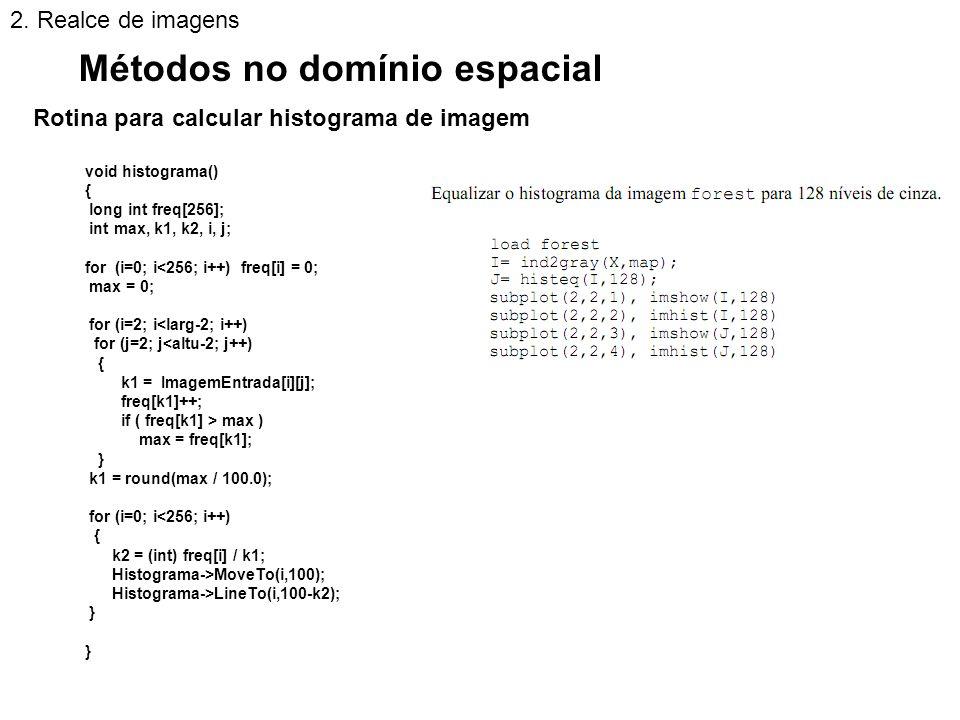 Rotina para calcular histograma de imagem Métodos no domínio espacial 2. Realce de imagens void histograma() { long int freq[256]; int max, k1, k2, i,