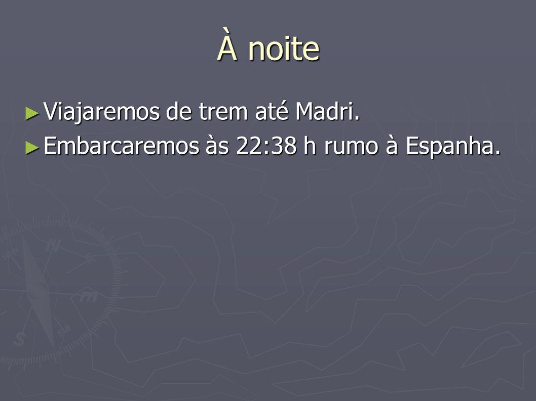 À noite Viajaremos de trem até Madri. Viajaremos de trem até Madri. Embarcaremos às 22:38 h rumo à Espanha. Embarcaremos às 22:38 h rumo à Espanha.