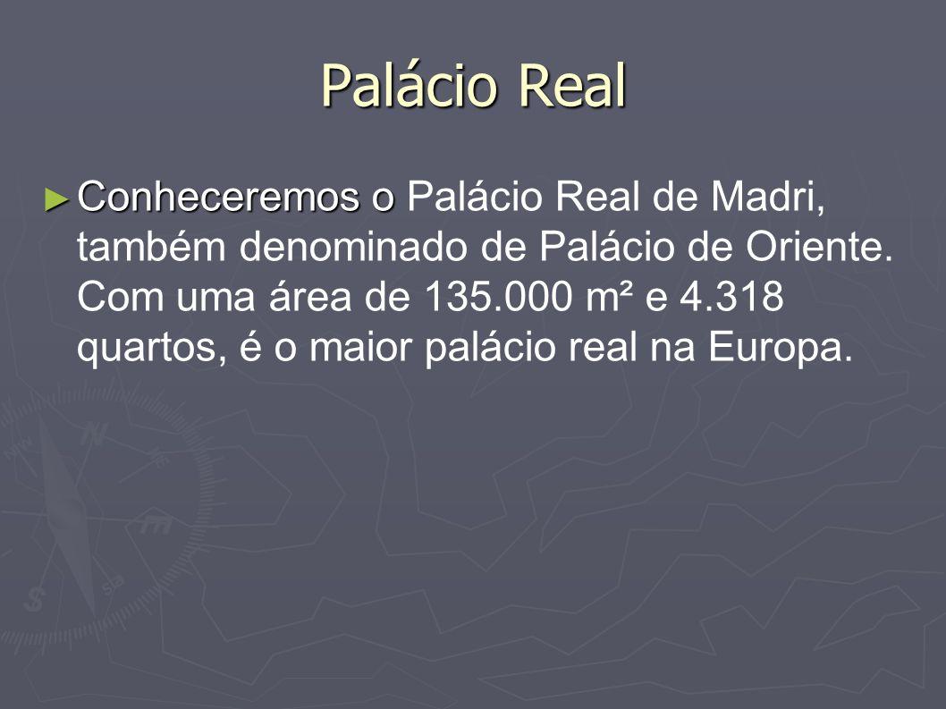 Palácio Real Conheceremos o Conheceremos o Palácio Real de Madri, também denominado de Palácio de Oriente. Com uma área de 135.000 m² e 4.318 quartos,