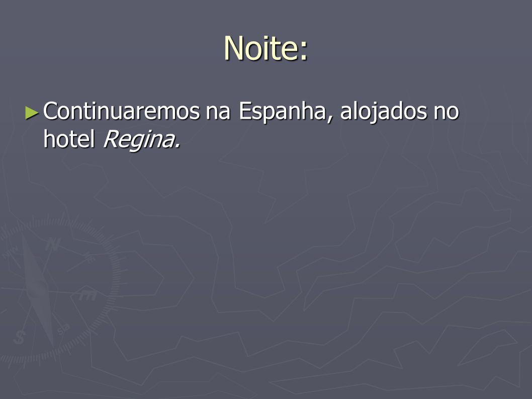 Noite: Continuaremos na Espanha, alojados no hotel Regina. Continuaremos na Espanha, alojados no hotel Regina.
