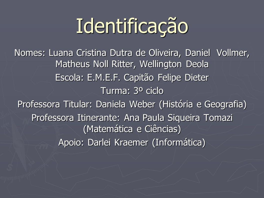 Identificação Nomes: Luana Cristina Dutra de Oliveira, Daniel Vollmer, Matheus Noll Ritter, Wellington Deola Escola: E.M.E.F. Capitão Felipe Dieter Tu