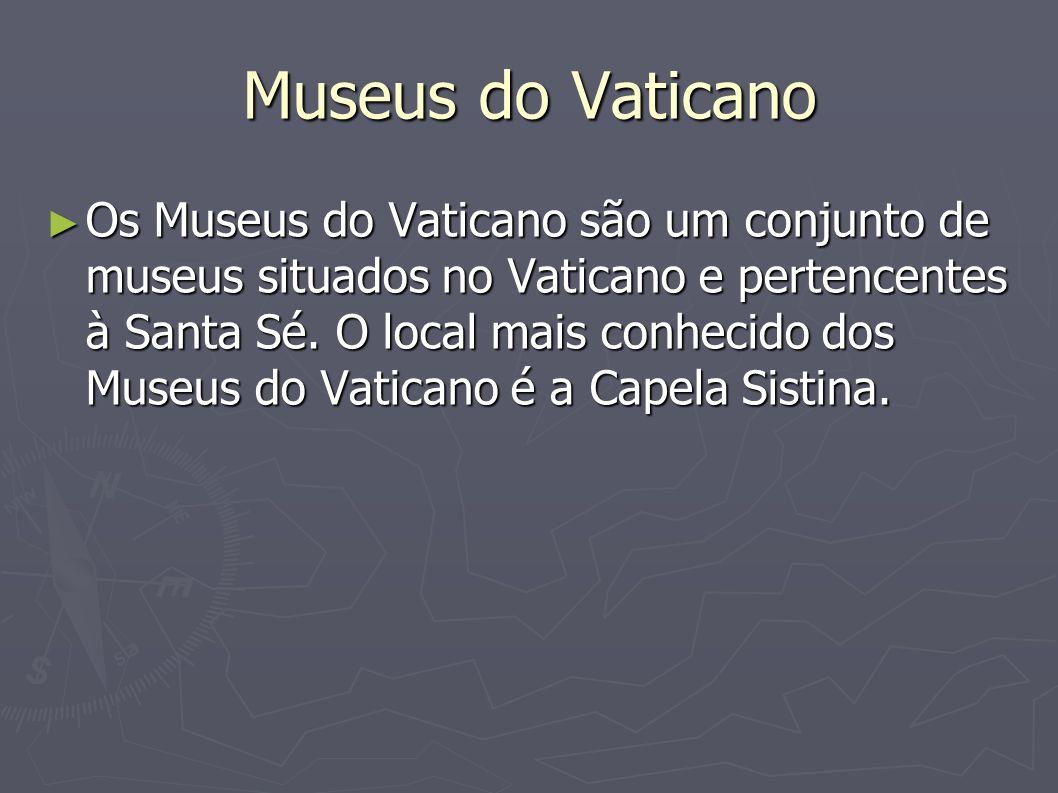 Museus do Vaticano Os Museus do Vaticano são um conjunto de museus situados no Vaticano e pertencentes à Santa Sé. O local mais conhecido dos Museus d