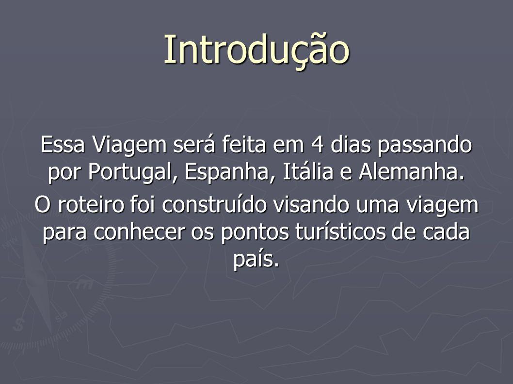 Introdução Essa Viagem será feita em 4 dias passando por Portugal, Espanha, Itália e Alemanha. O roteiro foi construído visando uma viagem para conhec