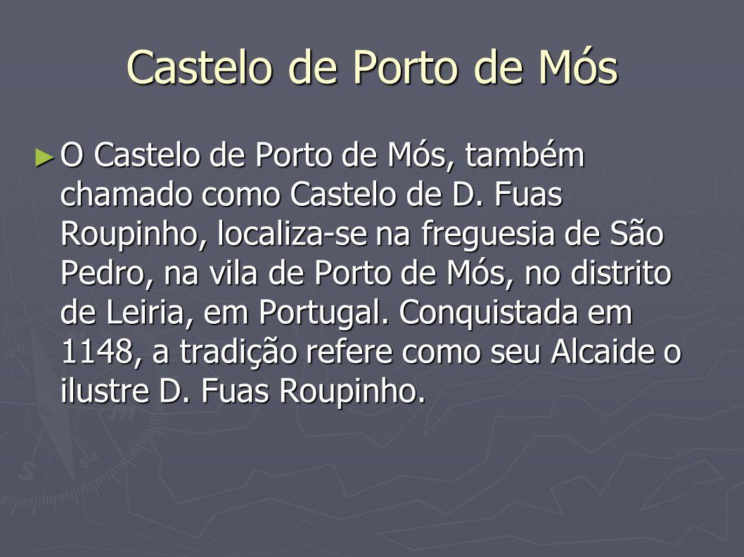 Castelo de Porto de Mós O Castelo de Porto de Mós, também chamado como Castelo de D. Fuas Roupinho, localiza-se na freguesia de São Pedro, na vila de