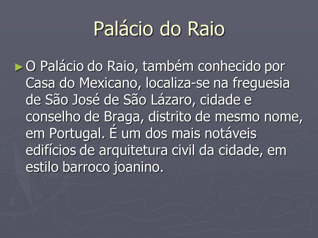 Palácio do Raio O Palácio do Raio, também conhecido por Casa do Mexicano, localiza-se na freguesia de São José de São Lázaro, cidade e conselho de Bra
