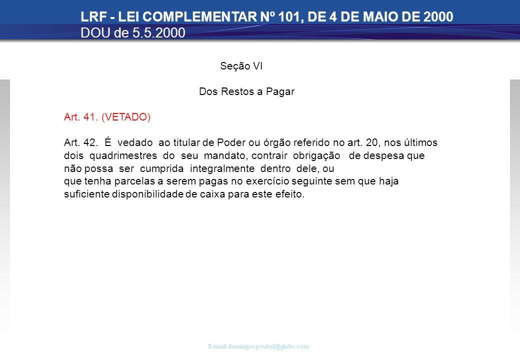 E-mail:domingos.poubel@globo.com LRF - LEI COMPLEMENTAR Nº 101, DE 4 DE MAIO DE 2000 DOU de 5.5.2000 Seção VI Dos Restos a Pagar Art. 41. (VETADO) Art