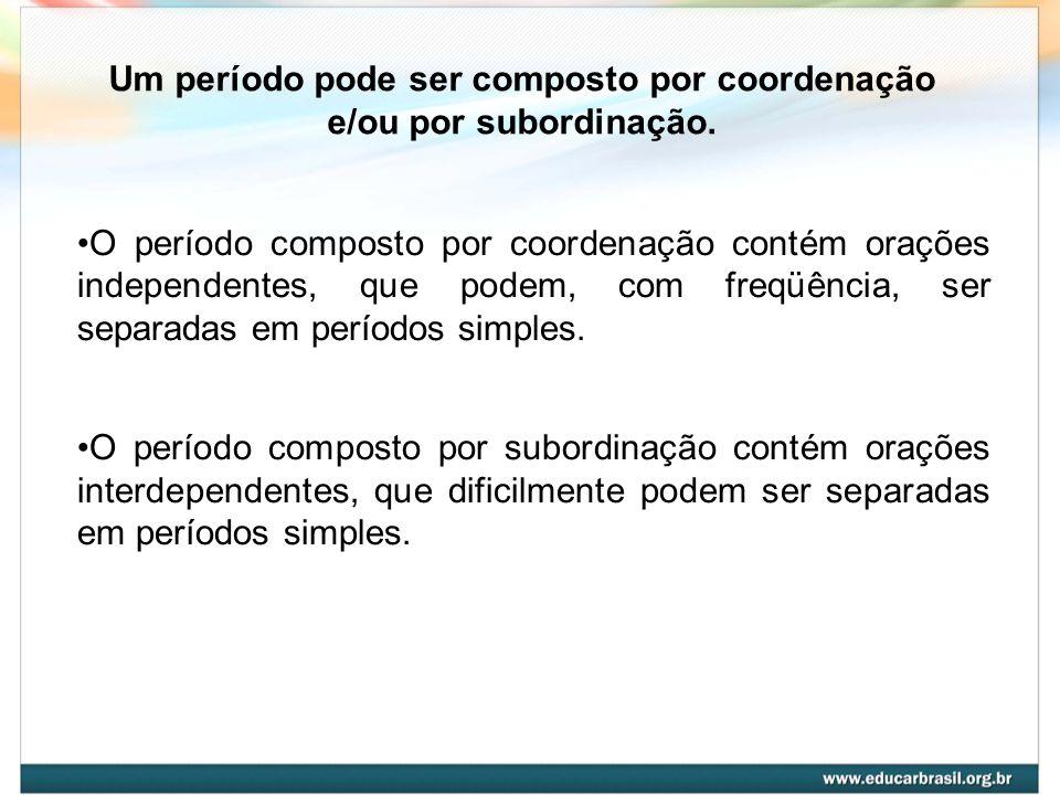 Um período pode ser composto por coordenação e/ou por subordinação. O período composto por coordenação contém orações independentes, que podem, com fr