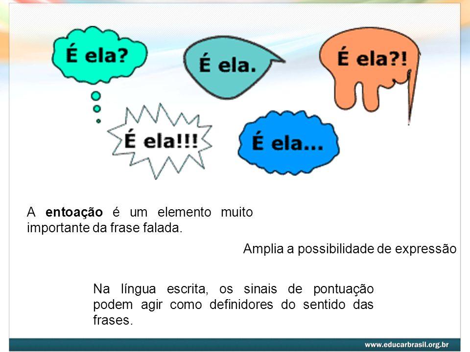 A entoação é um elemento muito importante da frase falada. Amplia a possibilidade de expressão Na língua escrita, os sinais de pontuação podem agir co