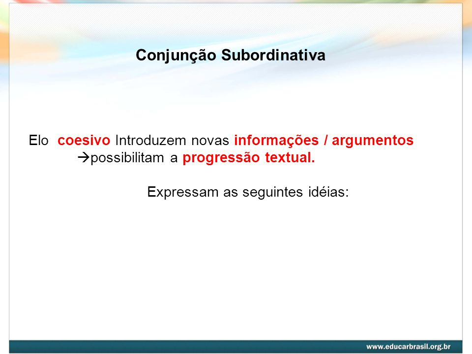 Conjunção Subordinativa Elo coesivo Introduzem novas informações / argumentos possibilitam a progressão textual. Expressam as seguintes idéias: