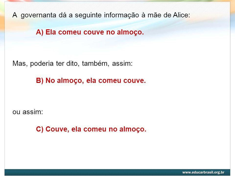 A governanta dá a seguinte informação à mãe de Alice: A) Ela comeu couve no almoço. Mas, poderia ter dito, também, assim: B) No almoço, ela comeu couv