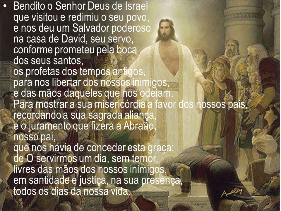 Bendito o Senhor Deus de Israel que visitou e redimiu o seu povo, e nos deu um Salvador poderoso na casa de David, seu servo, conforme prometeu pela b