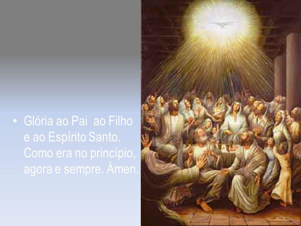 Glória ao Pai ao Filho e ao Espírito Santo. Como era no princípio, agora e sempre. Ámen.