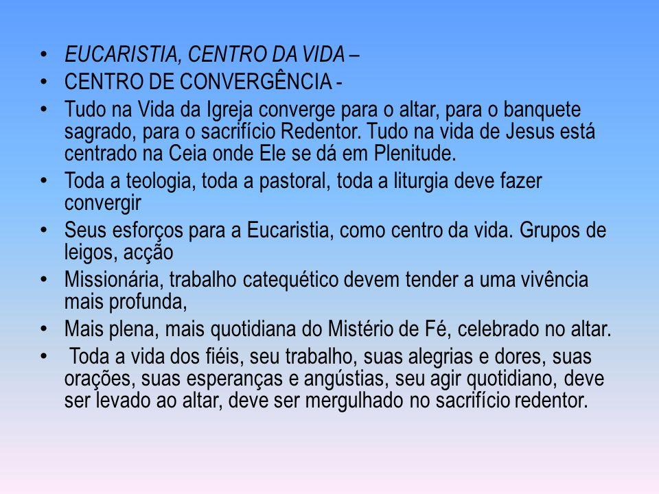 EUCARISTIA, CENTRO DA VIDA – CENTRO DE CONVERGÊNCIA - Tudo na Vida da Igreja converge para o altar, para o banquete sagrado, para o sacrifício Redentor.