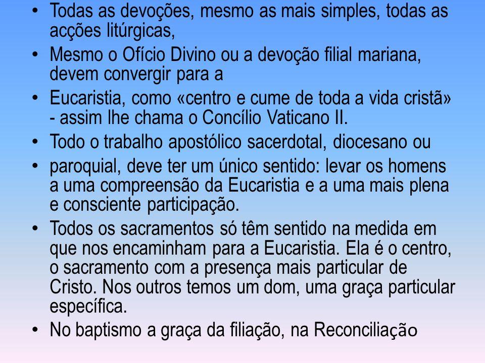Todas as devoções, mesmo as mais simples, todas as acções litúrgicas, Mesmo o Ofício Divino ou a devoção filial mariana, devem convergir para a Eucaristia, como «centro e cume de toda a vida cristã» - assim lhe chama o Concílio Vaticano II.