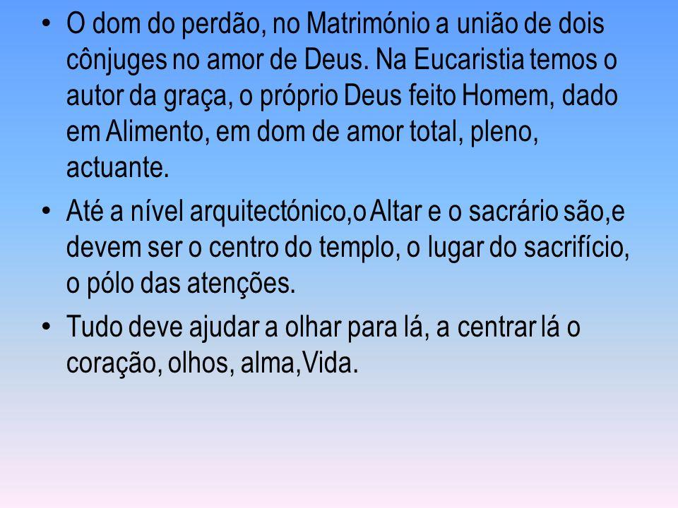 O dom do perdão, no Matrimónio a união de dois cônjuges no amor de Deus. Na Eucaristia temos o autor da graça, o próprio Deus feito Homem, dado em Ali