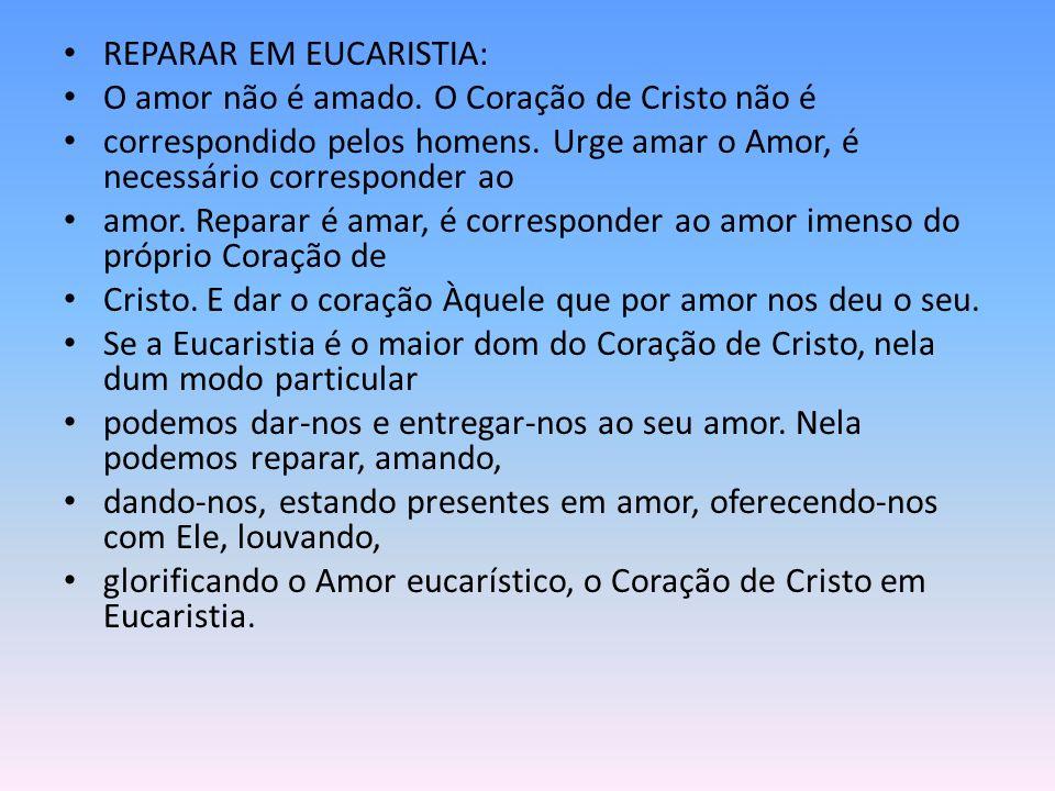 REPARAR EM EUCARISTIA: O amor não é amado.O Coração de Cristo não é correspondido pelos homens.