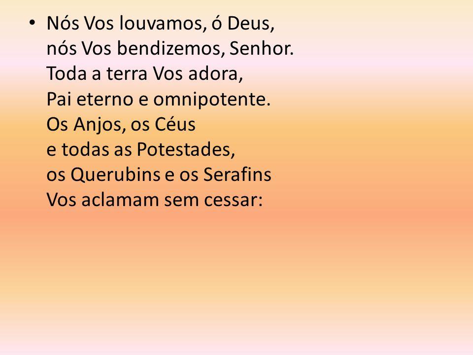 Nós Vos louvamos, ó Deus, nós Vos bendizemos, Senhor. Toda a terra Vos adora, Pai eterno e omnipotente. Os Anjos, os Céus e todas as Potestades, os Qu