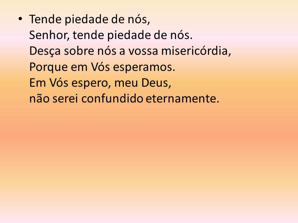 Tende piedade de nós, Senhor, tende piedade de nós. Desça sobre nós a vossa misericórdia, Porque em Vós esperamos. Em Vós espero, meu Deus, não serei