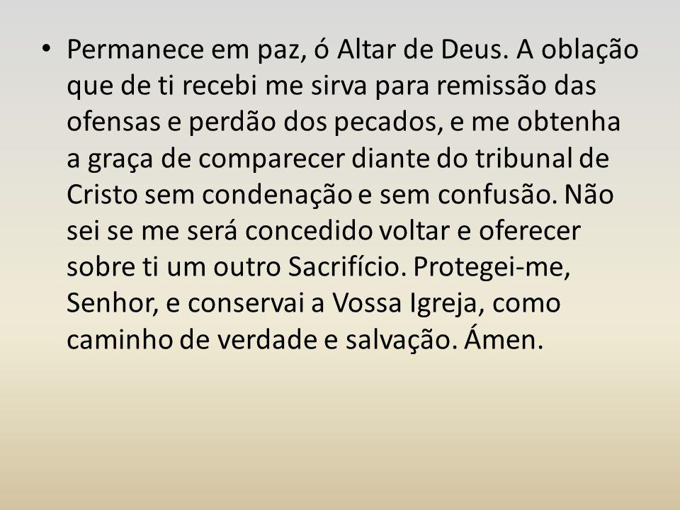 Permanece em paz, ó Altar de Deus. A oblação que de ti recebi me sirva para remissão das ofensas e perdão dos pecados, e me obtenha a graça de compare