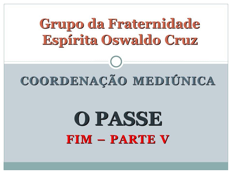 FIM – PARTE V Grupo da Fraternidade Espírita Oswaldo Cruz O PASSE COORDENAÇÃO MEDIÚNICA