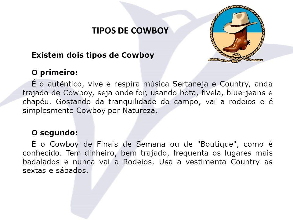 TIPOS DE COWBOY Existem dois tipos de Cowboy O primeiro: É o autêntico, vive e respira música Sertaneja e Country, anda trajado de Cowboy, seja onde for, usando bota, fivela, blue-jeans e chapéu.