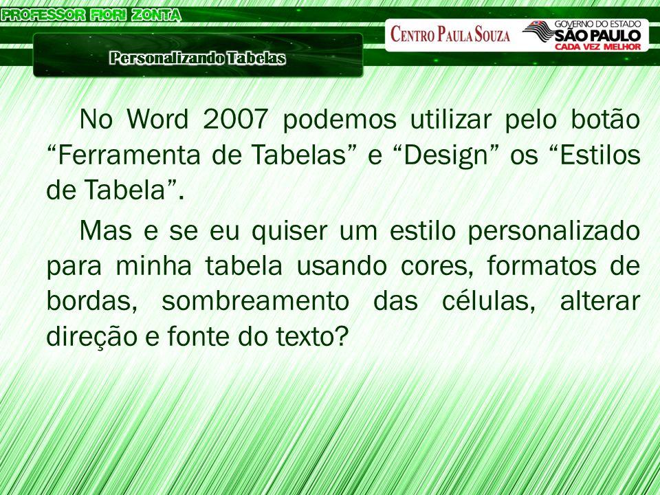 No Word 2007 podemos utilizar pelo botão Ferramenta de Tabelas e Design os Estilos de Tabela. Mas e se eu quiser um estilo personalizado para minha ta