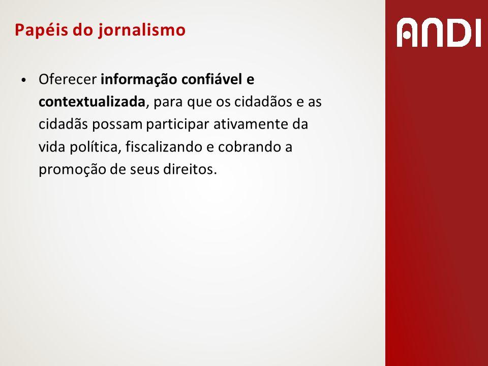 Papéis do jornalismo Oferecer informação confiável e contextualizada, para que os cidadãos e as cidadãs possam participar ativamente da vida política,