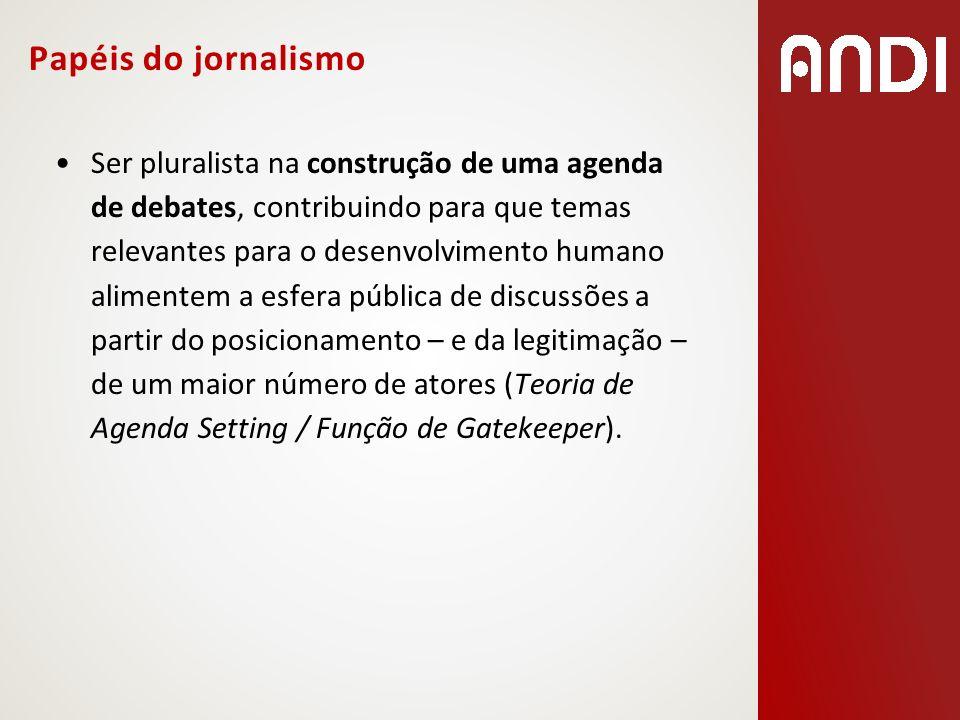 Papéis do jornalismo Ser pluralista na construção de uma agenda de debates, contribuindo para que temas relevantes para o desenvolvimento humano alime