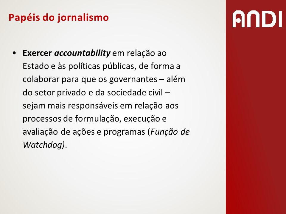 Papéis do jornalismo Exercer accountability em relação ao Estado e às políticas públicas, de forma a colaborar para que os governantes – além do setor