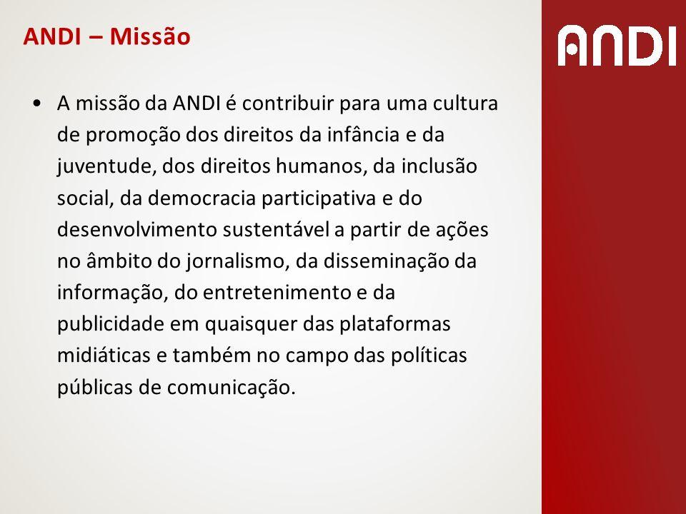 ANDI – Missão A missão da ANDI é contribuir para uma cultura de promoção dos direitos da infância e da juventude, dos direitos humanos, da inclusão so