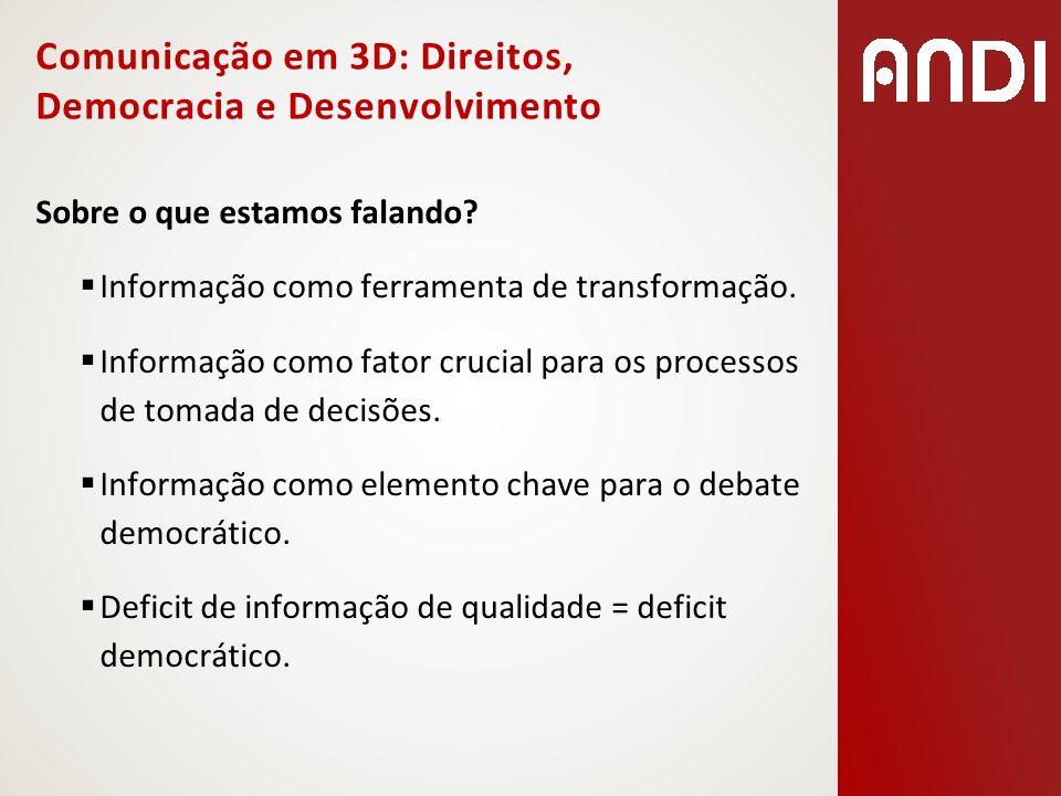 Comunicação em 3D: Direitos, Democracia e Desenvolvimento Sobre o que estamos falando? Informação como ferramenta de transformação. Informação como fa