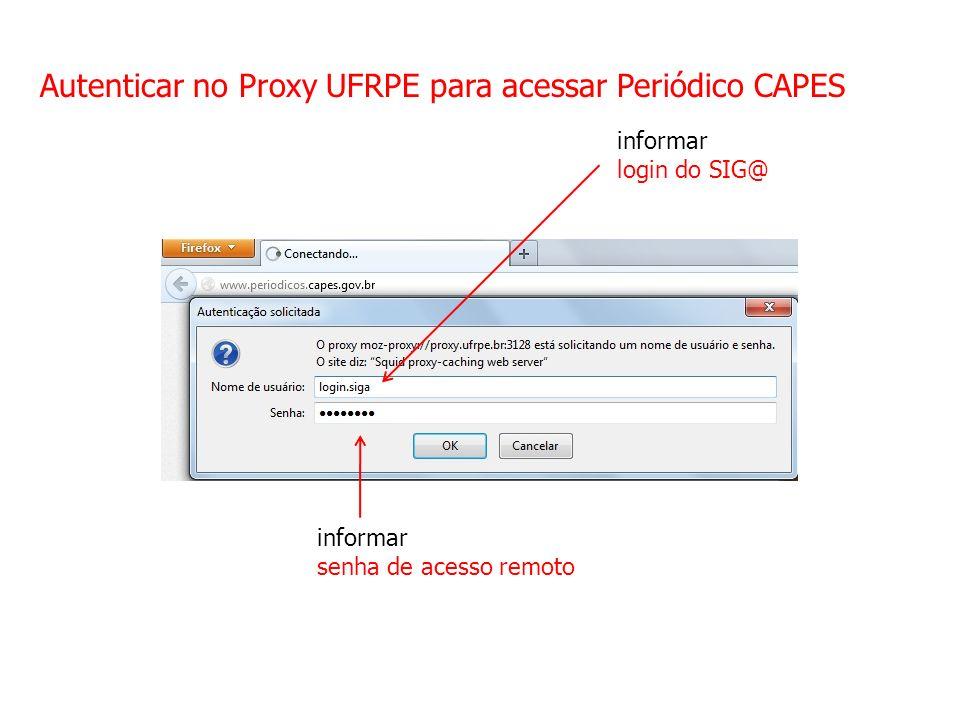 Autenticar no Proxy UFRPE para acessar Periódico CAPES informar login do SIG@ informar senha de acesso remoto