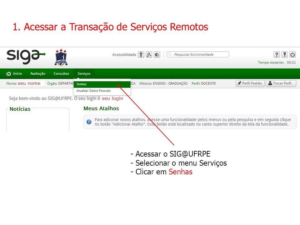 1. Acessar a Transação de Serviços Remotos - Acessar o SIG@UFRPE - Selecionar o menu Serviços - Clicar em Senhas