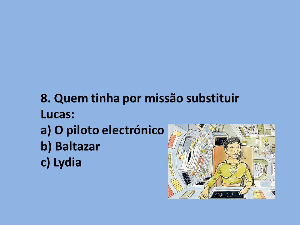 8. Quem tinha por missão substituir Lucas: a) O piloto electrónico b) Baltazar c) Lydia