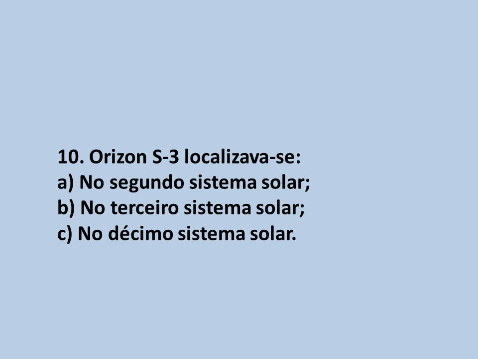 10. Orizon S-3 localizava-se: a) No segundo sistema solar; b) No terceiro sistema solar; c) No décimo sistema solar.