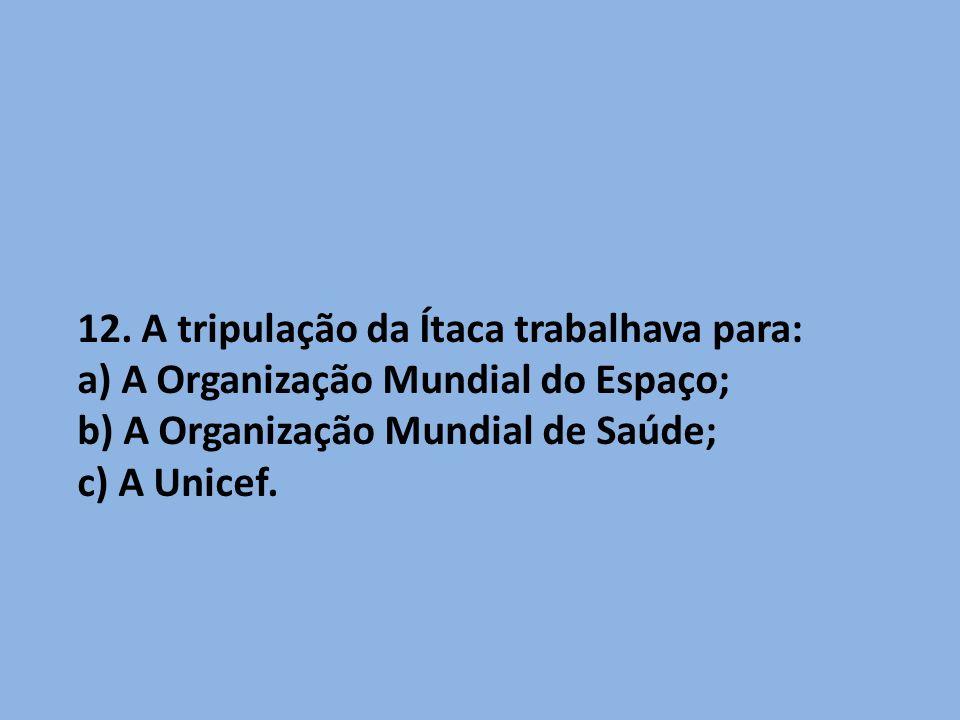 12. A tripulação da Ítaca trabalhava para: a) A Organização Mundial do Espaço; b) A Organização Mundial de Saúde; c) A Unicef.