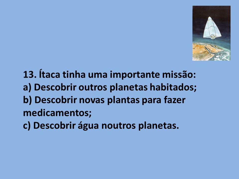 13. Ítaca tinha uma importante missão: a) Descobrir outros planetas habitados; b) Descobrir novas plantas para fazer medicamentos; c) Descobrir água n