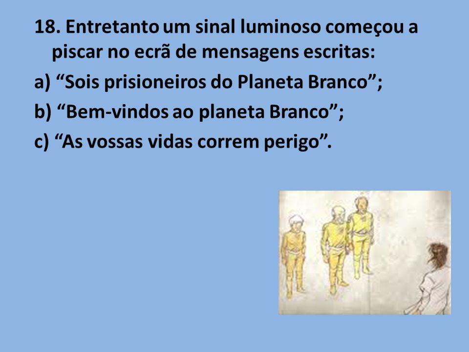 18. Entretanto um sinal luminoso começou a piscar no ecrã de mensagens escritas: a) Sois prisioneiros do Planeta Branco; b) Bem-vindos ao planeta Bran