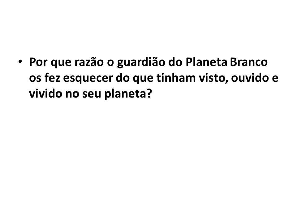 Por que razão o guardião do Planeta Branco os fez esquecer do que tinham visto, ouvido e vivido no seu planeta?
