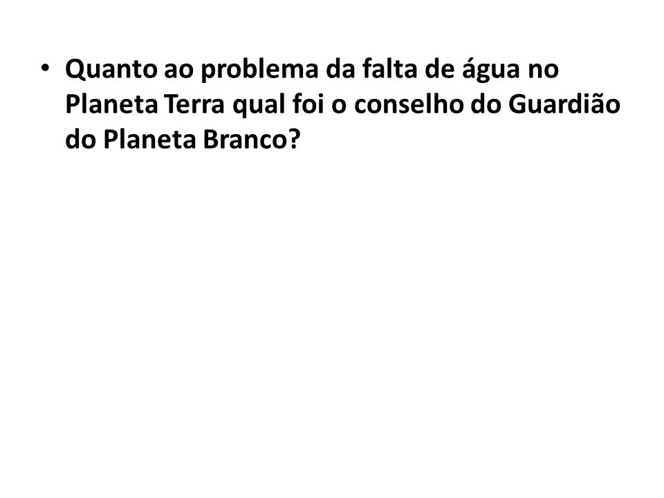 Quanto ao problema da falta de água no Planeta Terra qual foi o conselho do Guardião do Planeta Branco?