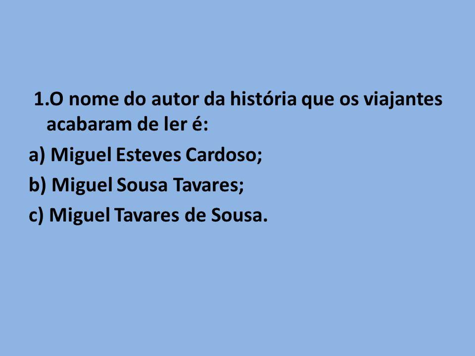 1.O nome do autor da história que os viajantes acabaram de ler é: a) Miguel Esteves Cardoso; b) Miguel Sousa Tavares; c) Miguel Tavares de Sousa.