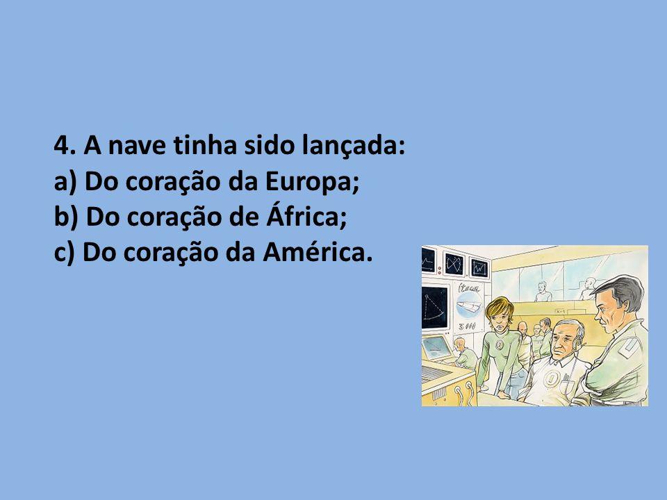 4. A nave tinha sido lançada: a) Do coração da Europa; b) Do coração de África; c) Do coração da América.
