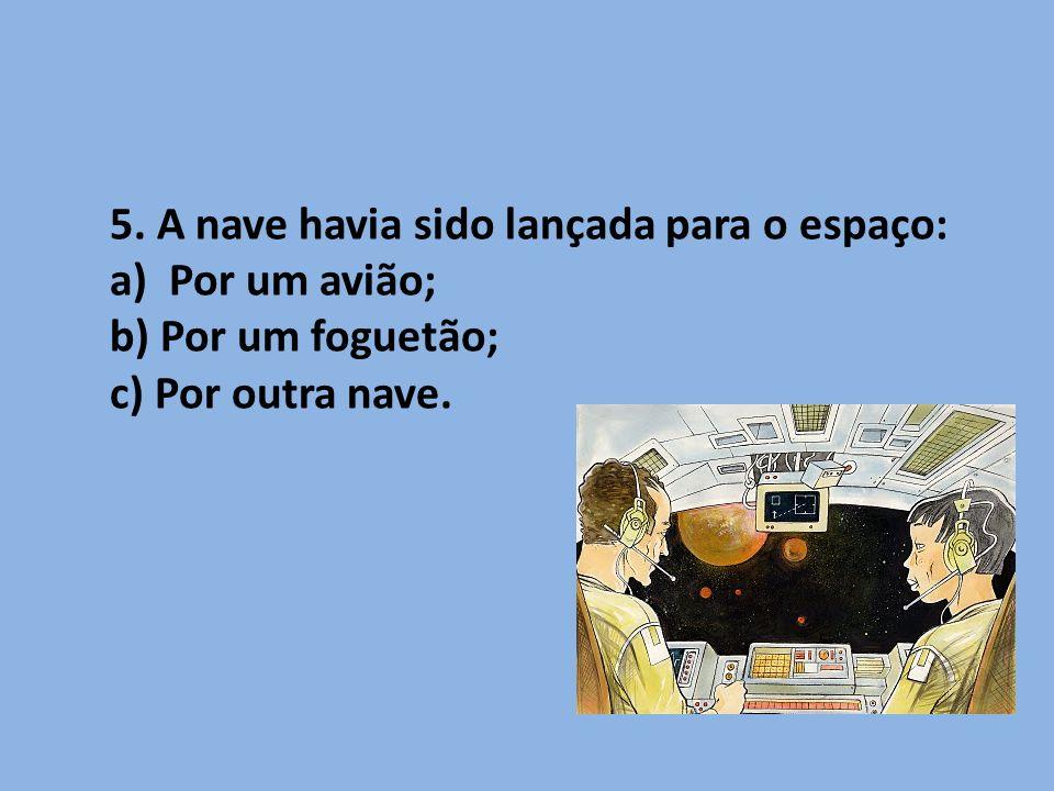 5. A nave havia sido lançada para o espaço: a)Por um avião; b) Por um foguetão; c) Por outra nave.
